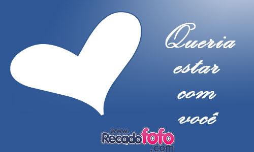 Recado Facebook Queria estar com você